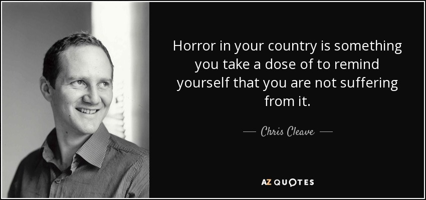 Horror in your country is something you take a dose of to remind yourself that you are not suffering from it. - Chris Cleave