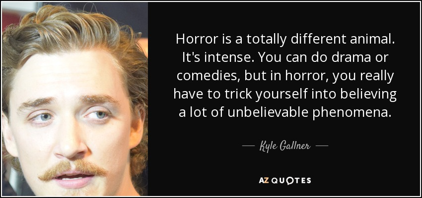 Horror is a totally different animal. It's intense. You can do drama or comedies, but in horror, you really have to trick yourself into believing a lot of unbelievable phenomena. - Kyle Gallner