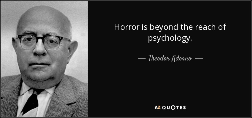 Horror is beyond the reach of psychology. - Theodor Adorno