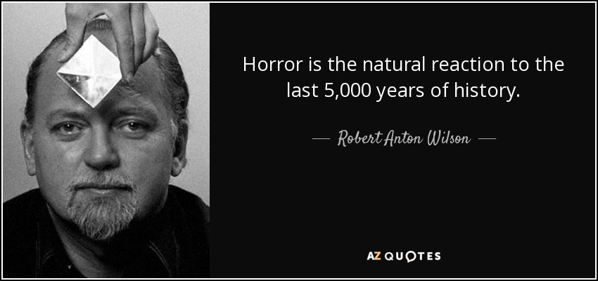 Horror is the natural reaction to the last 5,000 years of history. - Robert Anton Wilson
