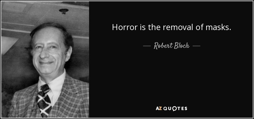 Horror is the removal of masks. - Robert Bloch