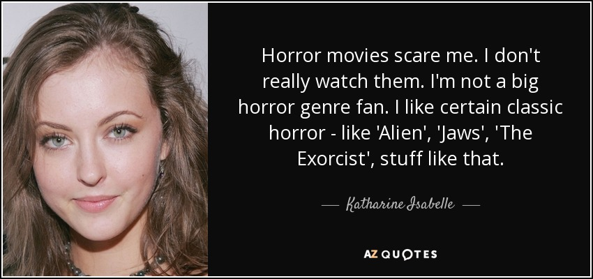Horror movies scare me. I don't really watch them. I'm not a big horror genre fan. I like certain classic horror - like 'Alien', 'Jaws', 'The Exorcist', stuff like that. - Katharine Isabelle