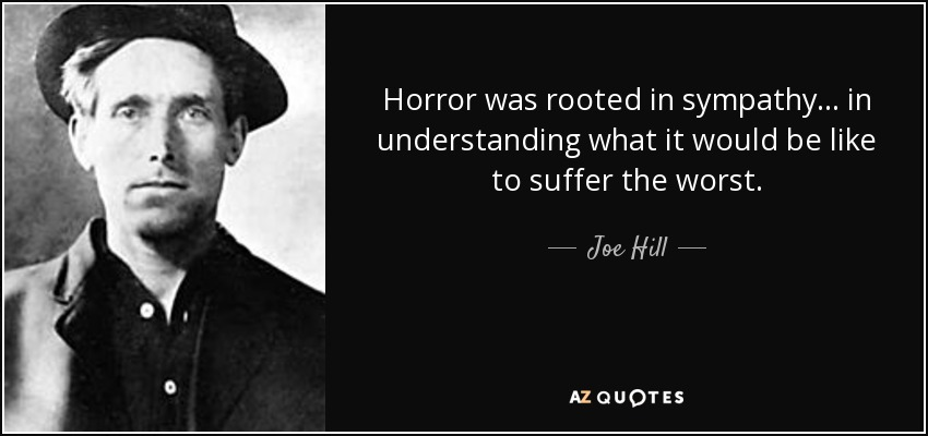 Horror was rooted in sympathy . . . in understanding what it would be like to suffer the worst. - Joe Hill