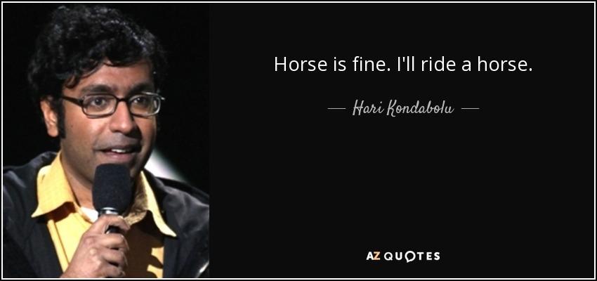 Horse is fine. I'll ride a horse. - Hari Kondabolu
