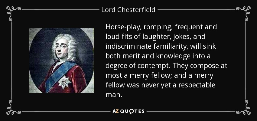 Horse-play, romping, frequent and loud fits of laughter, jokes, and indiscriminate familiarity, will sink both merit and knowledge into a degree of contempt. They compose at most a merry fellow; and a merry fellow was never yet a respectable man. - Lord Chesterfield