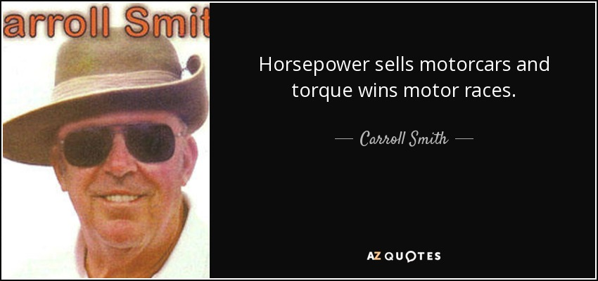 Horsepower sells motorcars and torque wins motor races. - Carroll Smith