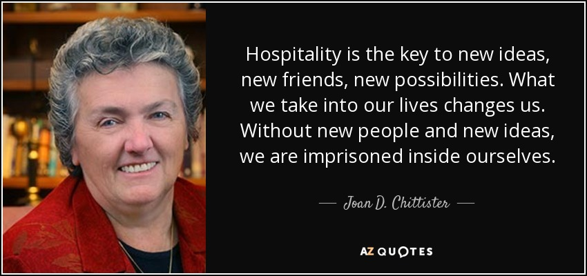 Hospitality is the key to new ideas, new friends, new possibilities. What we take into our lives changes us. Without new people and new ideas, we are imprisoned inside ourselves. - Joan D. Chittister