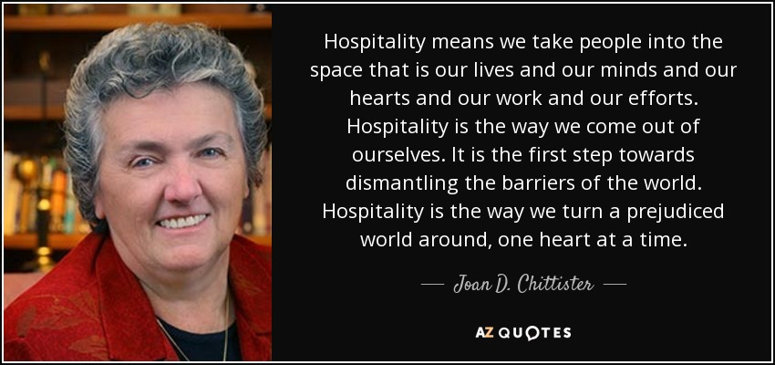 Hospitality means we take people into the space that is our lives and our minds and our hearts and our work and our efforts. Hospitality is the way we come out of ourselves. It is the first step towards dismantling the barriers of the world. Hospitality is the way we turn a prejudiced world around, one heart at a time. - Joan D. Chittister