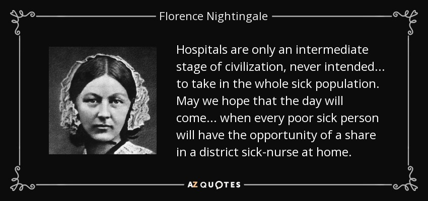 Hospitals are only an intermediate stage of civilization, never intended ... to take in the whole sick population. May we hope that the day will come ... when every poor sick person will have the opportunity of a share in a district sick-nurse at home. - Florence Nightingale