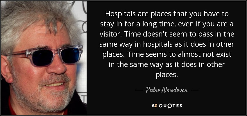 Hospitals are places that you have to stay in for a long time, even if you are a visitor. Time doesn't seem to pass in the same way in hospitals as it does in other places. Time seems to almost not exist in the same way as it does in other places. - Pedro Almodovar