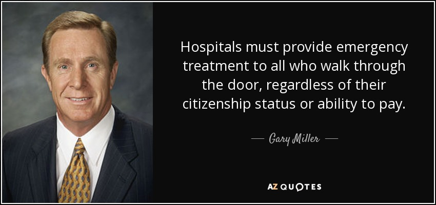 Hospitals must provide emergency treatment to all who walk through the door, regardless of their citizenship status or ability to pay. - Gary Miller
