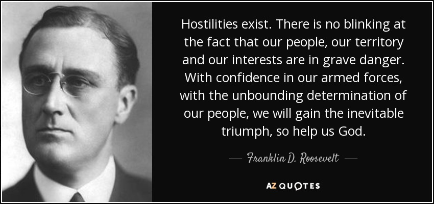 Hostilities exist. There is no blinking at the fact that our people, our territory and our interests are in grave danger. With confidence in our armed forces, with the unbounding determination of our people, we will gain the inevitable triumph, so help us God. - Franklin D. Roosevelt