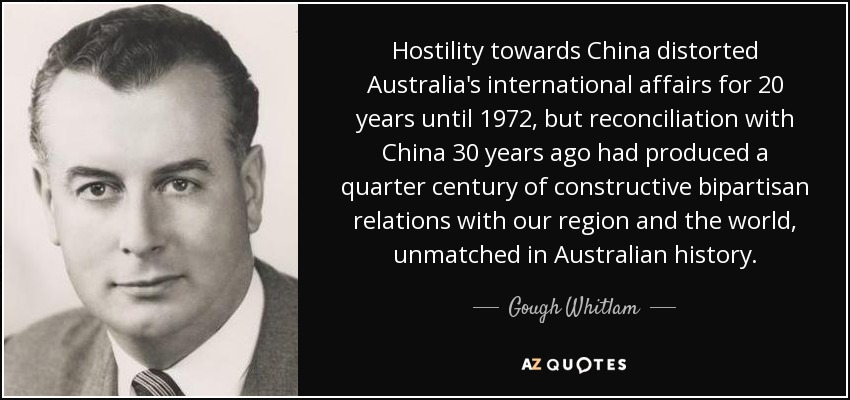 Hostility towards China distorted Australia's international affairs for 20 years until 1972, but reconciliation with China 30 years ago had produced a quarter century of constructive bipartisan relations with our region and the world, unmatched in Australian history. - Gough Whitlam