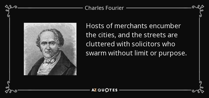 Hosts of merchants encumber the cities, and the streets are cluttered with solicitors who swarm without limit or purpose. - Charles Fourier