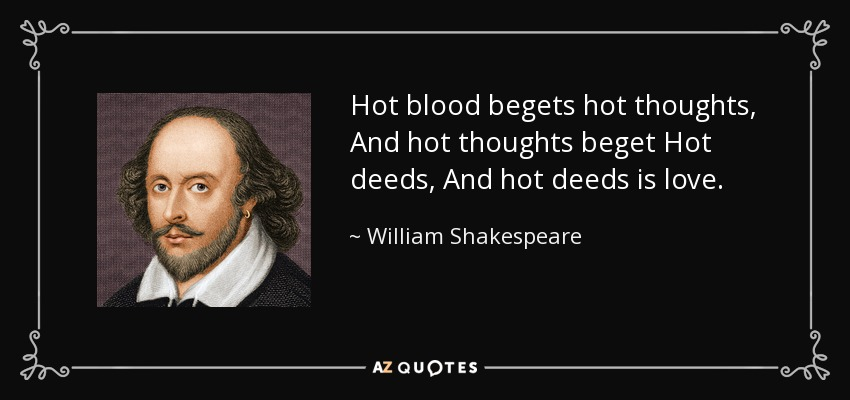 Hot blood begets hot thoughts, And hot thoughts beget Hot deeds, And hot deeds is love. - William Shakespeare