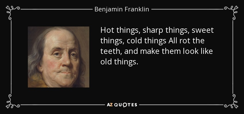 Hot things, sharp things, sweet things, cold things All rot the teeth, and make them look like old things. - Benjamin Franklin