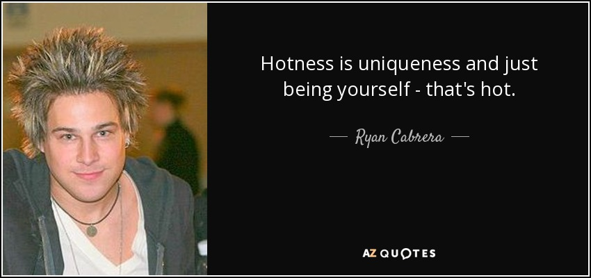 Hotness is uniqueness and just being yourself - that's hot. - Ryan Cabrera