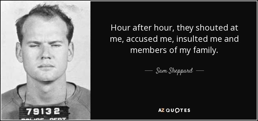 Hour after hour, they shouted at me, accused me, insulted me and members of my family. - Sam Sheppard
