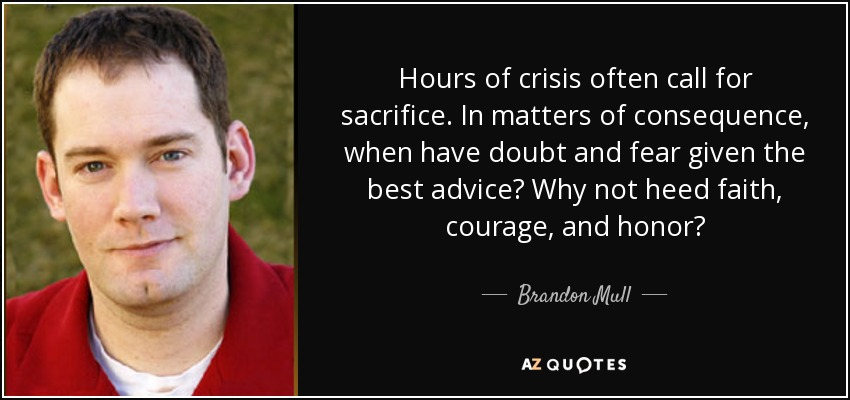Hours of crisis often call for sacrifice. In matters of consequence, when have doubt and fear given the best advice? Why not heed faith, courage, and honor? - Brandon Mull