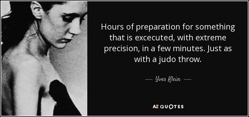 Hours of preparation for something that is excecuted, with extreme precision, in a few minutes. Just as with a judo throw. - Yves Klein