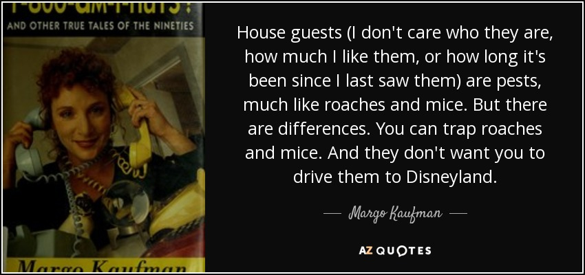 House guests (I don't care who they are, how much I like them, or how long it's been since I last saw them) are pests, much like roaches and mice. But there are differences. You can trap roaches and mice. And they don't want you to drive them to Disneyland. - Margo Kaufman