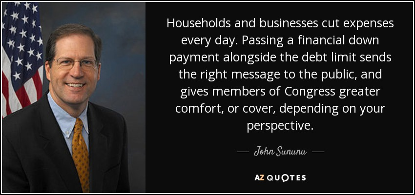 Households and businesses cut expenses every day. Passing a financial down payment alongside the debt limit sends the right message to the public, and gives members of Congress greater comfort, or cover, depending on your perspective. - John Sununu