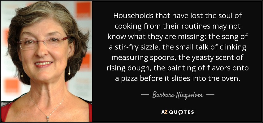 Households that have lost the soul of cooking from their routines may not know what they are missing: the song of a stir-fry sizzle, the small talk of clinking measuring spoons, the yeasty scent of rising dough, the painting of flavors onto a pizza before it slides into the oven. - Barbara Kingsolver
