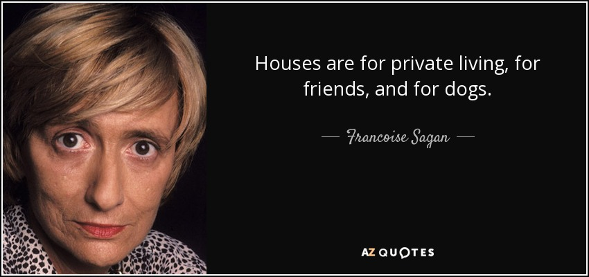Houses are for private living, for friends, and for dogs. - Francoise Sagan