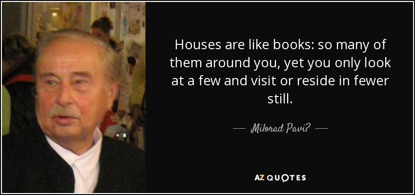 Houses are like books: so many of them around you, yet you only look at a few and visit or reside in fewer still. - Milorad Pavić