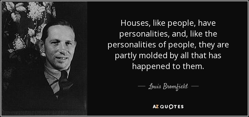 Houses, like people, have personalities, and, like the personalities of people, they are partly molded by all that has happened to them. - Louis Bromfield