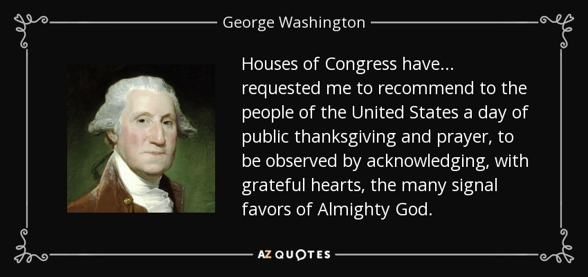 Houses of Congress have . . . requested me to recommend to the people of the United States a day of public thanksgiving and prayer, to be observed by acknowledging, with grateful hearts, the many signal favors of Almighty God. - George Washington