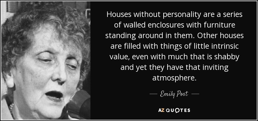 Houses without personality are a series of walled enclosures with furniture standing around in them. Other houses are filled with things of little intrinsic value, even with much that is shabby and yet they have that inviting atmosphere... - Emily Post