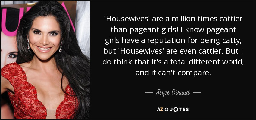 'Housewives' are a million times cattier than pageant girls! I know pageant girls have a reputation for being catty, but 'Housewives' are even cattier. But I do think that it's a total different world, and it can't compare. - Joyce Giraud