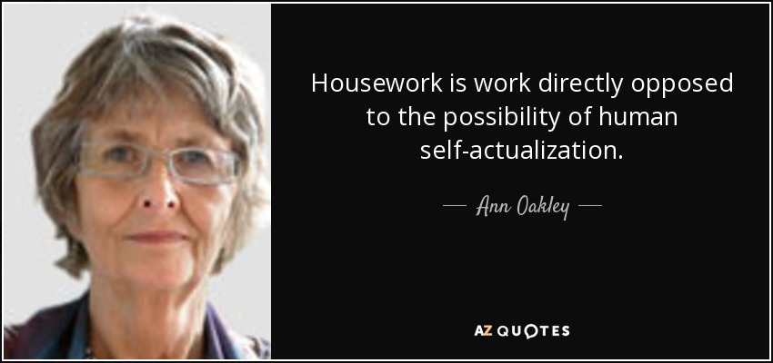 Housework is work directly opposed to the possibility of human self-actualization. - Ann Oakley