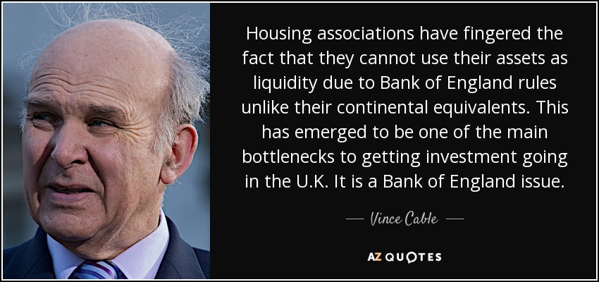 Housing associations have fingered the fact that they cannot use their assets as liquidity due to Bank of England rules unlike their continental equivalents. This has emerged to be one of the main bottlenecks to getting investment going in the U.K. It is a Bank of England issue. - Vince Cable