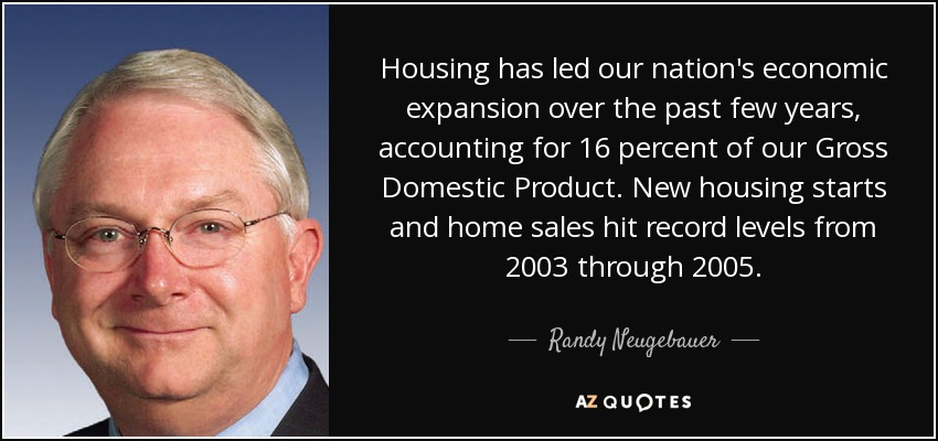 Housing has led our nation's economic expansion over the past few years, accounting for 16 percent of our Gross Domestic Product. New housing starts and home sales hit record levels from 2003 through 2005. - Randy Neugebauer