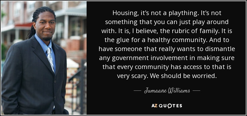 Housing, it's not a plaything. It's not something that you can just play around with. It is, I believe, the rubric of family. It is the glue for a healthy community. And to have someone that really wants to dismantle any government involvement in making sure that every community has access to that is very scary. We should be worried. - Jumaane Williams