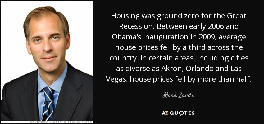 Housing was ground zero for the Great Recession. Between early 2006 and Obama's inauguration in 2009, average house prices fell by a third across the country. In certain areas, including cities as diverse as Akron, Orlando and Las Vegas, house prices fell by more than half. - Mark Zandi