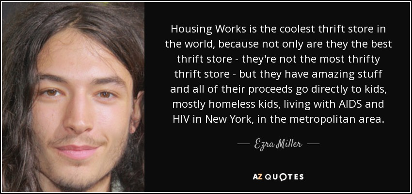 Housing Works is the coolest thrift store in the world, because not only are they the best thrift store - they're not the most thrifty thrift store - but they have amazing stuff and all of their proceeds go directly to kids, mostly homeless kids, living with AIDS and HIV in New York, in the metropolitan area. - Ezra Miller