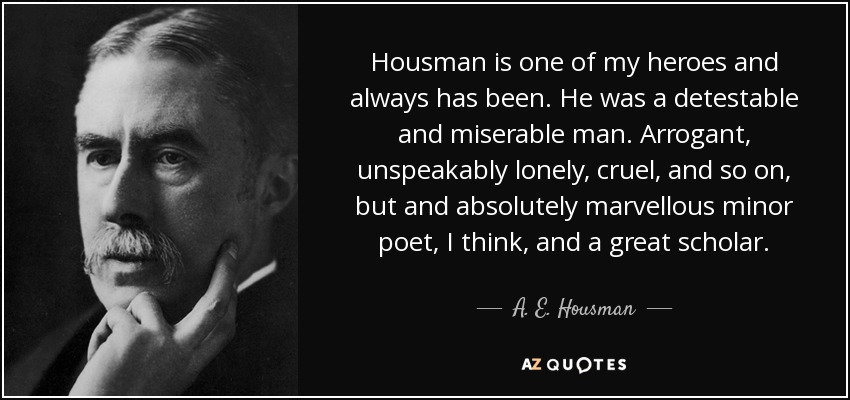 Housman is one of my heroes and always has been. He was a detestable and miserable man. Arrogant, unspeakably lonely, cruel, and so on, but and absolutely marvellous minor poet, I think, and a great scholar. - A. E. Housman