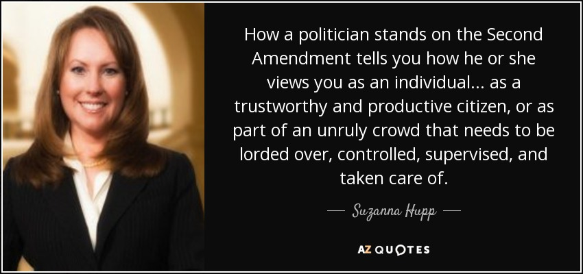 How a politician stands on the Second Amendment tells you how he or she views you as an individual... as a trustworthy and productive citizen, or as part of an unruly crowd that needs to be lorded over, controlled, supervised, and taken care of. - Suzanna Hupp