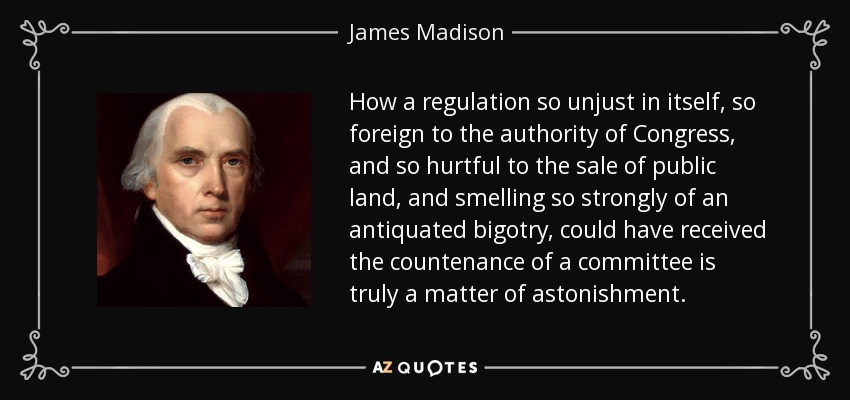 How a regulation so unjust in itself, so foreign to the authority of Congress, and so hurtful to the sale of public land, and smelling so strongly of an antiquated bigotry, could have received the countenance of a committee is truly a matter of astonishment. - James Madison