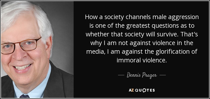 How a society channels male aggression is one of the greatest questions as to whether that society will survive. That's why I am not against violence in the media, I am against the glorification of immoral violence. - Dennis Prager