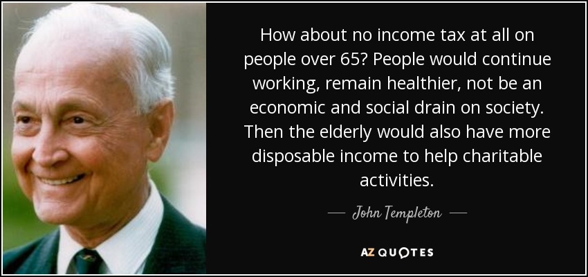 How about no income tax at all on people over 65? People would continue working, remain healthier, not be an economic and social drain on society. Then the elderly would also have more disposable income to help charitable activities. - John Templeton
