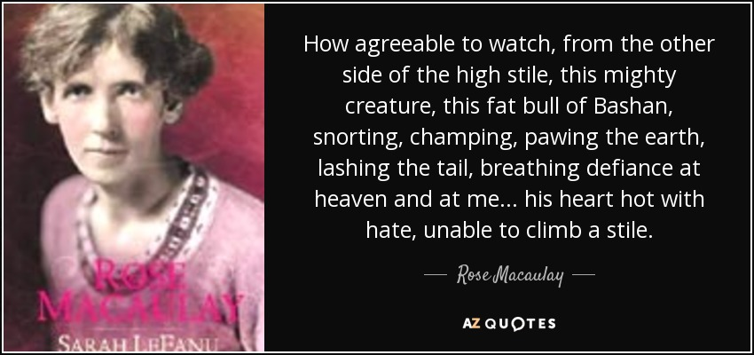 How agreeable to watch, from the other side of the high stile, this mighty creature, this fat bull of Bashan, snorting, champing, pawing the earth, lashing the tail, breathing defiance at heaven and at me ... his heart hot with hate, unable to climb a stile. - Rose Macaulay