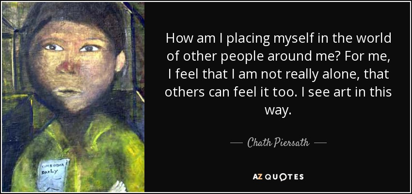 How am I placing myself in the world of other people around me? For me, I feel that I am not really alone, that others can feel it too. I see art in this way. - Chath Piersath