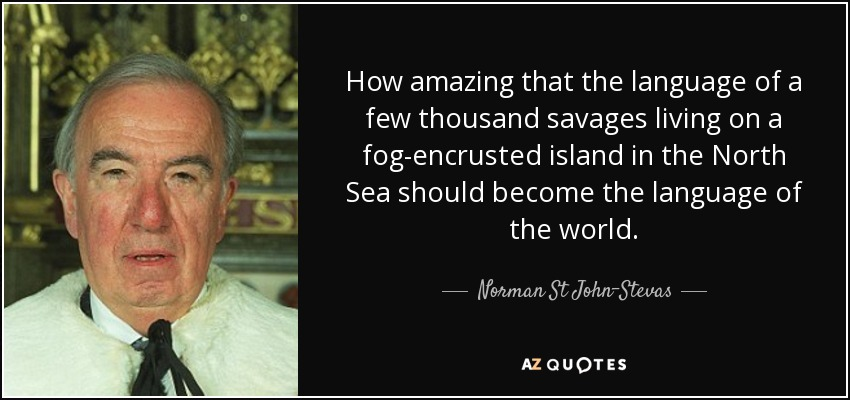 How amazing that the language of a few thousand savages living on a fog-encrusted island in the North Sea should become the language of the world. - Norman St John-Stevas, Baron St John of Fawsley