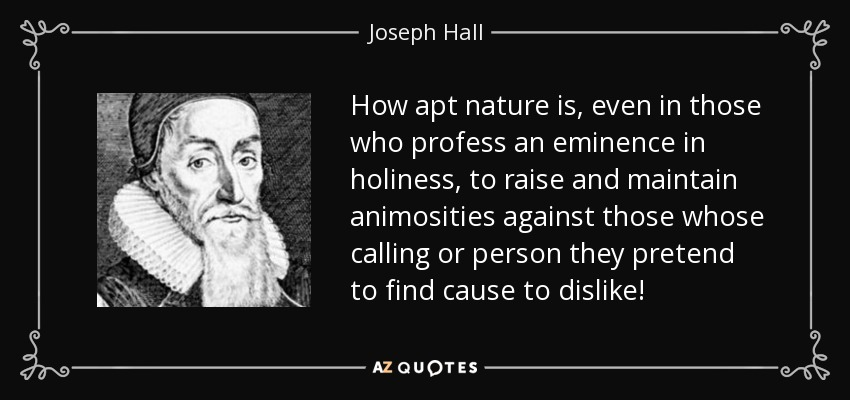 How apt nature is, even in those who profess an eminence in holiness, to raise and maintain animosities against those whose calling or person they pretend to find cause to dislike! - Joseph Hall