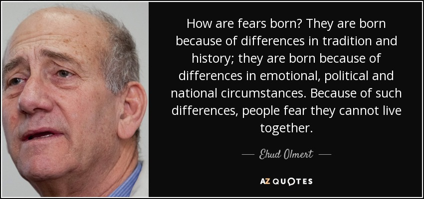 How are fears born? They are born because of differences in tradition and history; they are born because of differences in emotional, political and national circumstances. Because of such differences, people fear they cannot live together. - Ehud Olmert