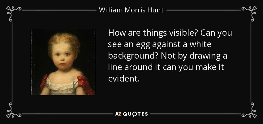How are things visible? Can you see an egg against a white background? Not by drawing a line around it can you make it evident. - William Morris Hunt